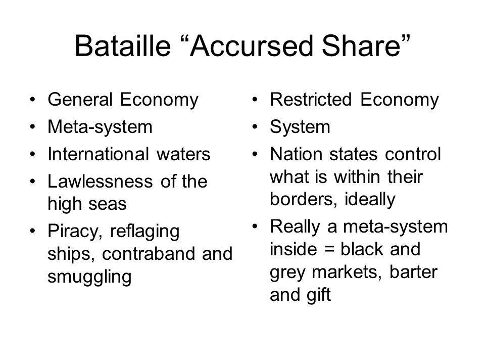 Bataille Accursed Share General Economy Meta-system International waters Lawlessness of the high seas Piracy, reflaging ships, contraband and smuggling Restricted Economy System Nation states control what is within their borders, ideally Really a meta-system inside = black and grey markets, barter and gift