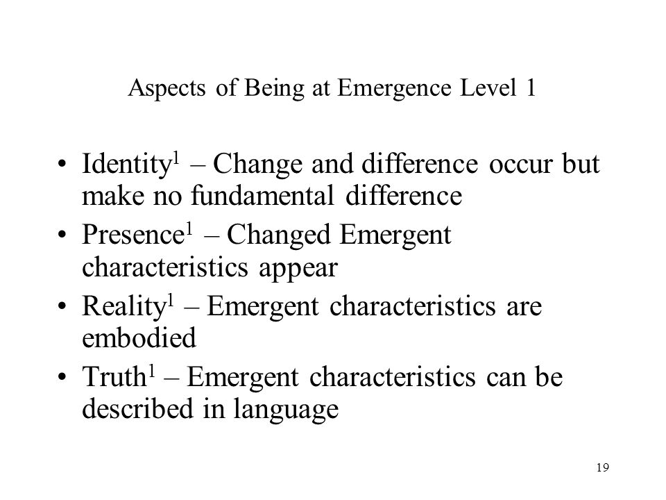 19 Aspects of Being at Emergence Level 1 Identity 1 – Change and difference occur but make no fundamental difference Presence 1 – Changed Emergent cha
