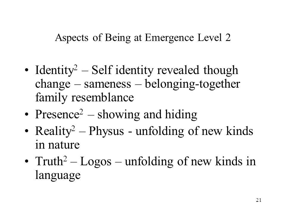 21 Aspects of Being at Emergence Level 2 Identity 2 – Self identity revealed though change – sameness – belonging-together family resemblance Presence