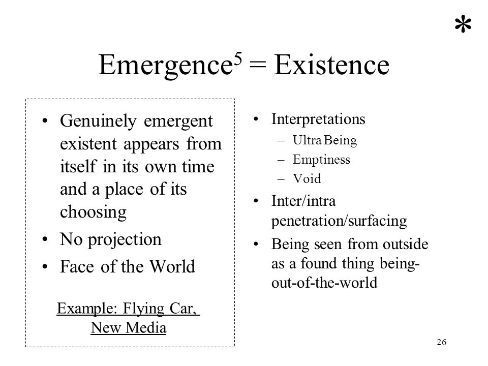 26 Emergence 5 = Existence Genuinely emergent existent appears from itself in its own time and a place of its choosing No projection Face of the World