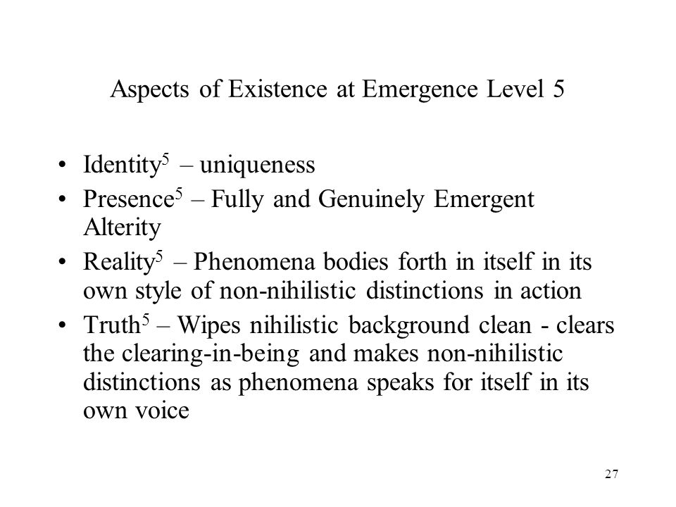 27 Aspects of Existence at Emergence Level 5 Identity 5 – uniqueness Presence 5 – Fully and Genuinely Emergent Alterity Reality 5 – Phenomena bodies f