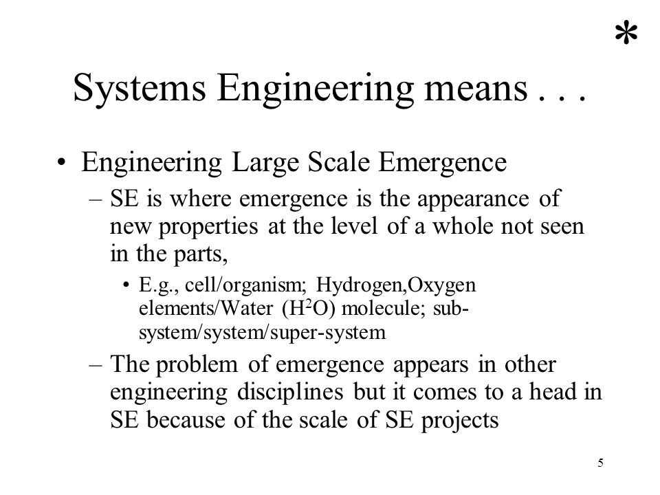 5 Systems Engineering means... Engineering Large Scale Emergence –SE is where emergence is the appearance of new properties at the level of a whole no