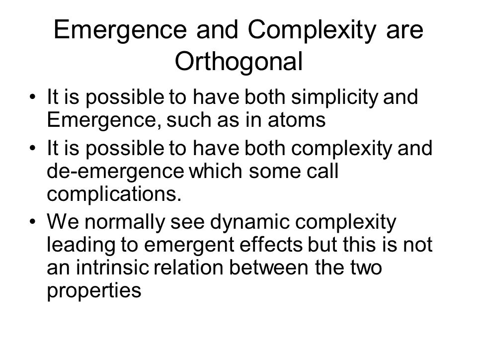 Emergence and Complexity are Orthogonal It is possible to have both simplicity and Emergence, such as in atoms It is possible to have both complexity and de-emergence which some call complications.