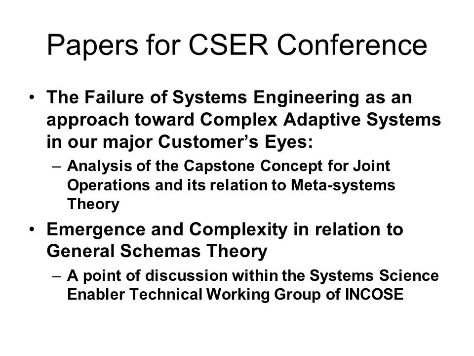 Papers for CSER Conference The Failure of Systems Engineering as an approach toward Complex Adaptive Systems in our major Customers Eyes: –Analysis of