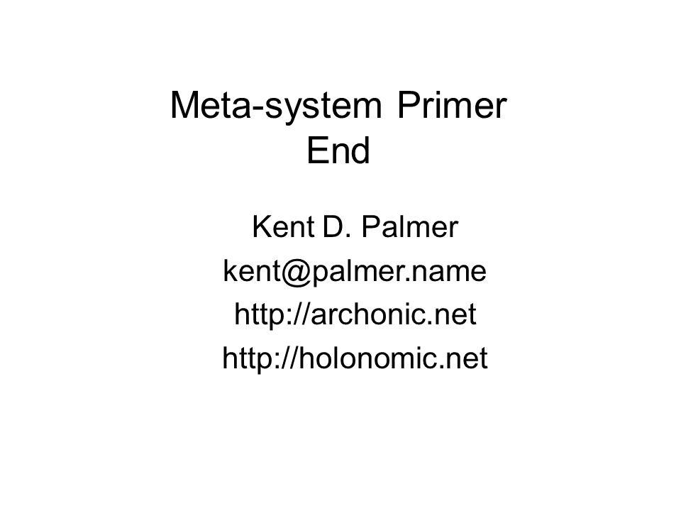 Meta-system Primer End Kent D. Palmer kent@palmer.name http://archonic.net http://holonomic.net