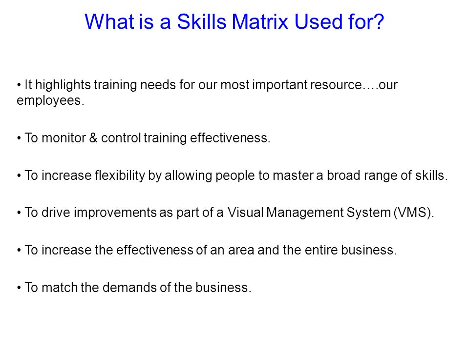 What is a Skills Matrix Used for? It highlights training needs for our most important resource….our employees. To monitor & control training effective