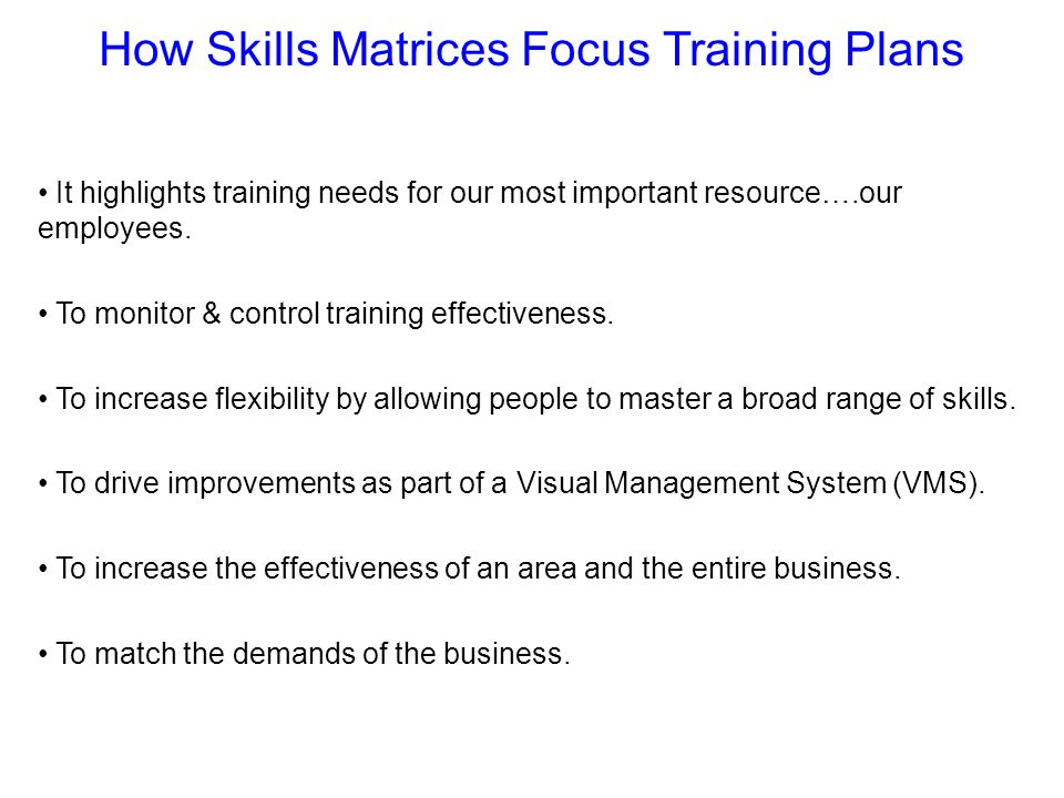 How Skills Matrices Focus Training Plans It highlights training needs for our most important resource….our employees. To monitor & control training ef