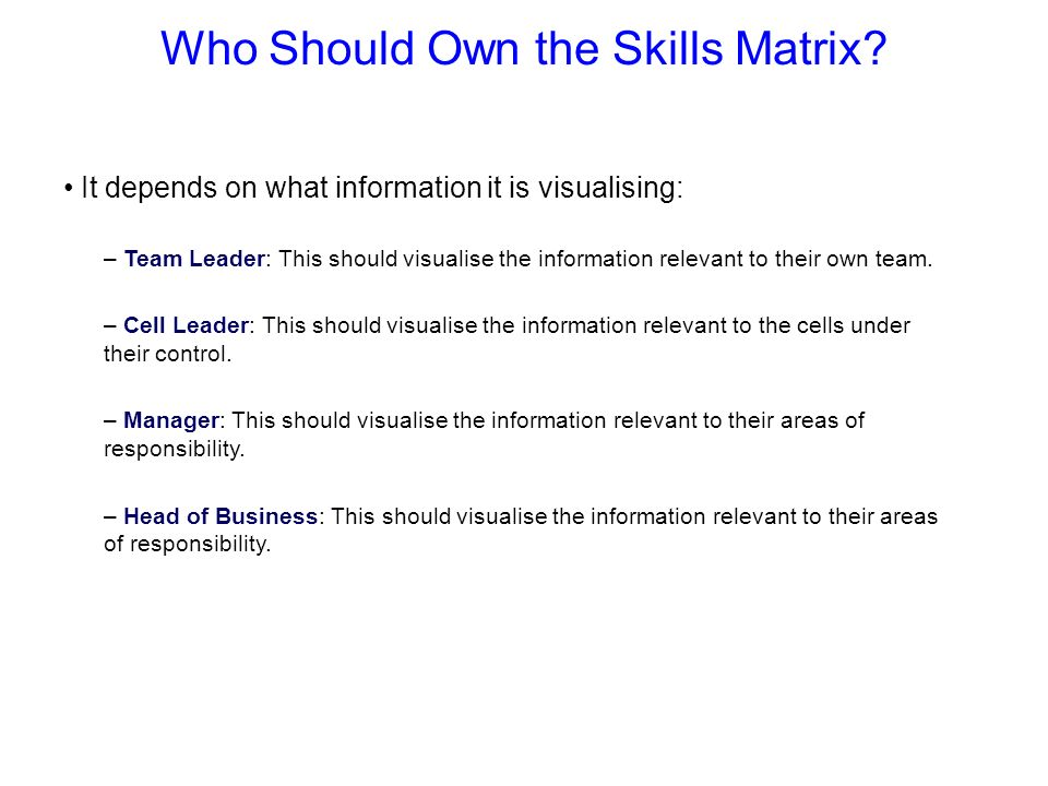 Who Should Own the Skills Matrix? It depends on what information it is visualising: – Team Leader: This should visualise the information relevant to t
