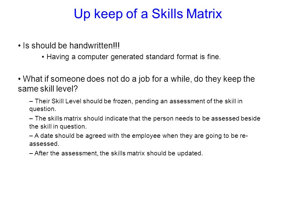 Up keep of a Skills Matrix Is should be handwritten!!! Having a computer generated standard format is fine. What if someone does not do a job for a wh