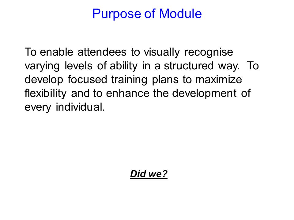 Purpose of Module To enable attendees to visually recognise varying levels of ability in a structured way. To develop focused training plans to maximi