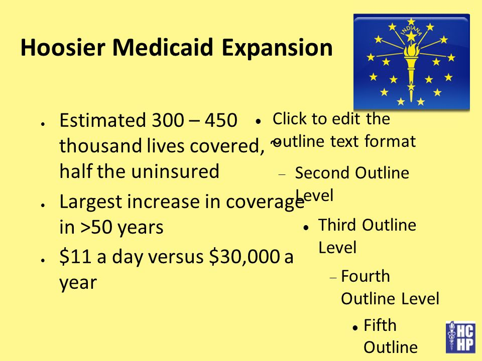 Click to edit the outline text format Second Outline Level Third Outline Level Fourth Outline Level Fifth Outline Level Sixth Outline Level Seventh Outline Level Eighth Outline Level Ninth Outline LevelClick to edit Master text styles Second level Third level Fourth level » Fifth level Hoosier Medicaid Expansion Estimated 300 – 450 thousand lives covered, ~ half the uninsured Largest increase in coverage in >50 years $11 a day versus $30,000 a year