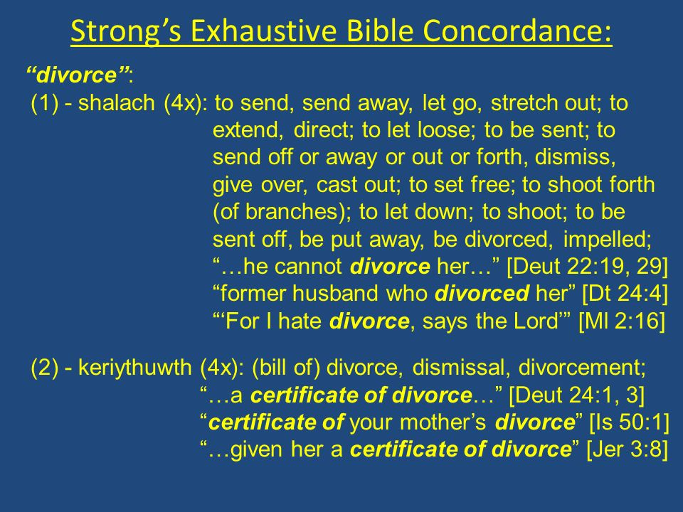 Strongs Exhaustive Bible Concordance: divorce: (1) - shalach (4x): to send, send away, let go, stretch out; to extend, direct; to let loose; to be sent; to send off or away or out or forth, dismiss, give over, cast out; to set free; to shoot forth (of branches); to let down; to shoot; to be sent off, be put away, be divorced, impelled; …he cannot divorce her… [Deut 22:19, 29] former husband who divorced her [Dt 24:4] For I hate divorce, says the Lord [Ml 2:16] (2) - keriythuwth (4x): (bill of) divorce, dismissal, divorcement; …a certificate of divorce… [Deut 24:1, 3] certificate of your mothers divorce [Is 50:1] …given her a certificate of divorce [Jer 3:8]