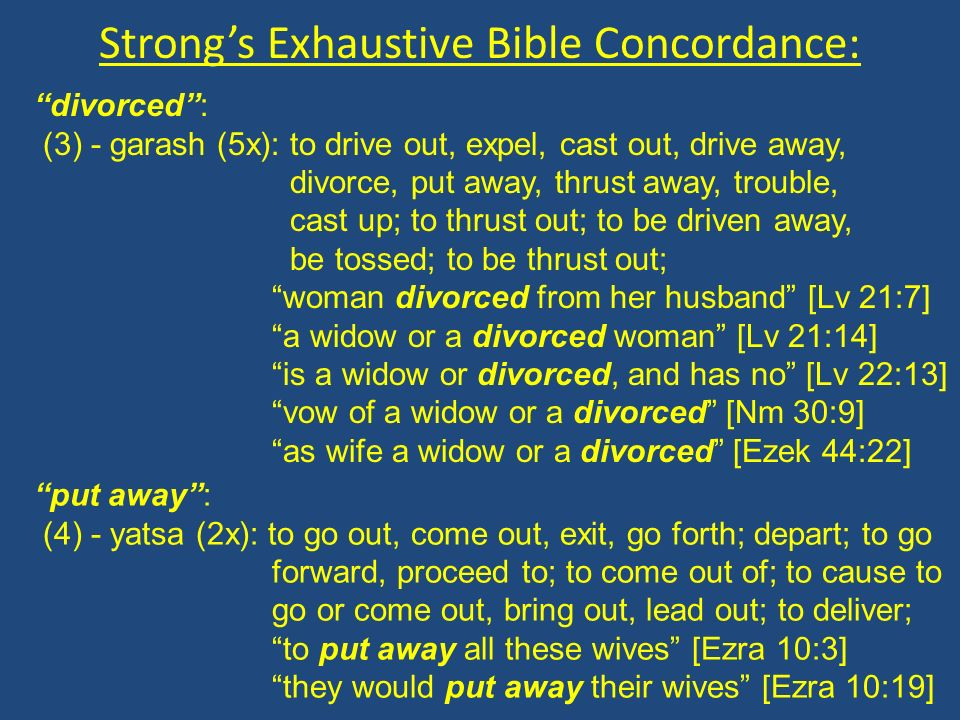 Strongs Exhaustive Bible Concordance: divorced: (3) - garash (5x): to drive out, expel, cast out, drive away, divorce, put away, thrust away, trouble, cast up; to thrust out; to be driven away, be tossed; to be thrust out; woman divorced from her husband [Lv 21:7] a widow or a divorced woman [Lv 21:14] is a widow or divorced, and has no [Lv 22:13] vow of a widow or a divorced [Nm 30:9] as wife a widow or a divorced [Ezek 44:22] put away: (4) - yatsa (2x): to go out, come out, exit, go forth; depart; to go forward, proceed to; to come out of; to cause to go or come out, bring out, lead out; to deliver; to put away all these wives [Ezra 10:3] they would put away their wives [Ezra 10:19]