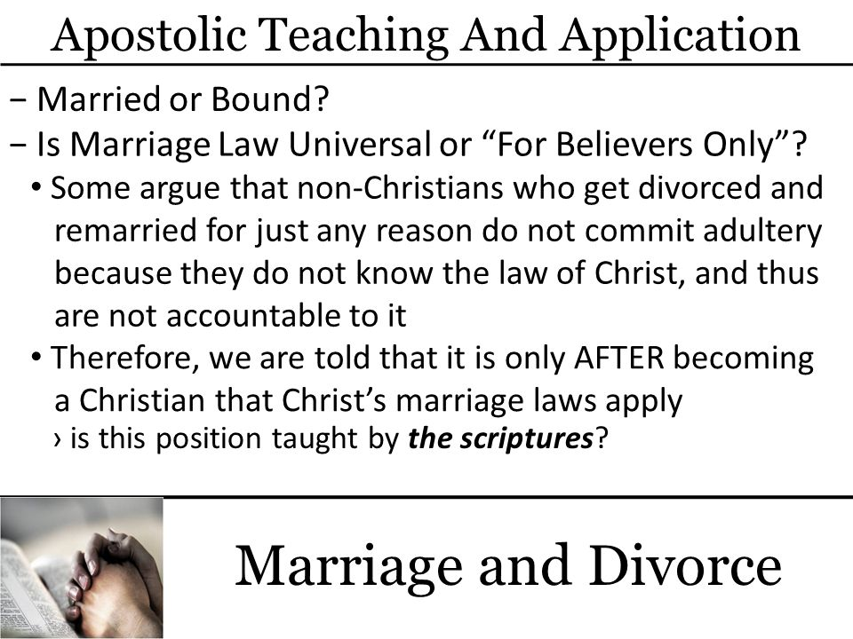 Marriage and Divorce Therefore, we are told that it is only AFTER becoming a Christian that Christs marriage laws apply Some argue that non-Christians who get divorced and remarried for just any reason do not commit adultery because they do not know the law of Christ, and thus are not accountable to it Apostolic Teaching And Application Married or Bound.