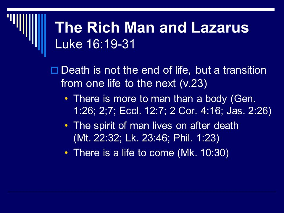 The Rich Man and Lazarus Luke 16:19-31 Death is not the end of life, but a transition from one life to the next (v.23) There is more to man than a body (Gen.