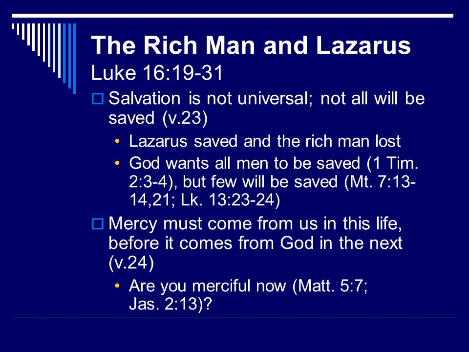 The Rich Man and Lazarus Luke 16:19-31 Salvation is not universal; not all will be saved (v.23) Lazarus saved and the rich man lost God wants all men to be saved (1 Tim.