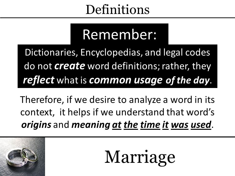 Marriage Definitions Remember: Dictionaries, Encyclopedias, and legal codes do not create word definitions; rather, they reflect what is common usage of the day.