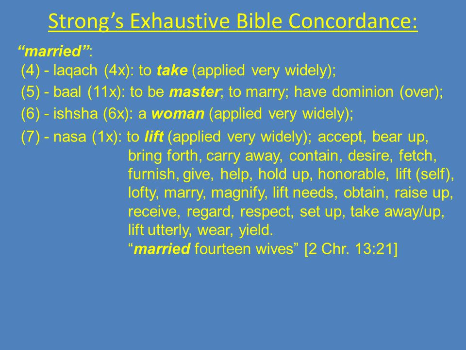 Strongs Exhaustive Bible Concordance: married: (4) - laqach (4x): to take (applied very widely); (5) - baal (11x): to be master; to marry; have dominion (over); (6) - ishsha (6x): a woman (applied very widely); (7) - nasa (1x): to lift (applied very widely); accept, bear up, bring forth, carry away, contain, desire, fetch, furnish, give, help, hold up, honorable, lift (self), lofty, marry, magnify, lift needs, obtain, raise up, receive, regard, respect, set up, take away/up, lift utterly, wear, yield.