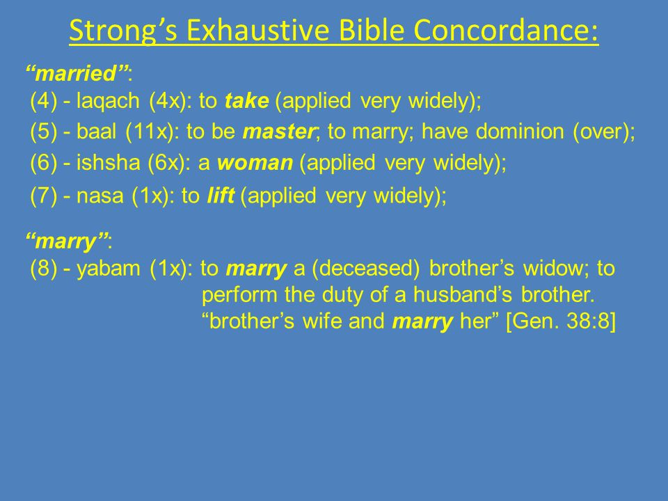 Strongs Exhaustive Bible Concordance: married: (4) - laqach (4x): to take (applied very widely); (5) - baal (11x): to be master; to marry; have dominion (over); (6) - ishsha (6x): a woman (applied very widely); (7) - nasa (1x): to lift (applied very widely); marry: (8) - yabam (1x): to marry a (deceased) brothers widow; to perform the duty of a husbands brother.
