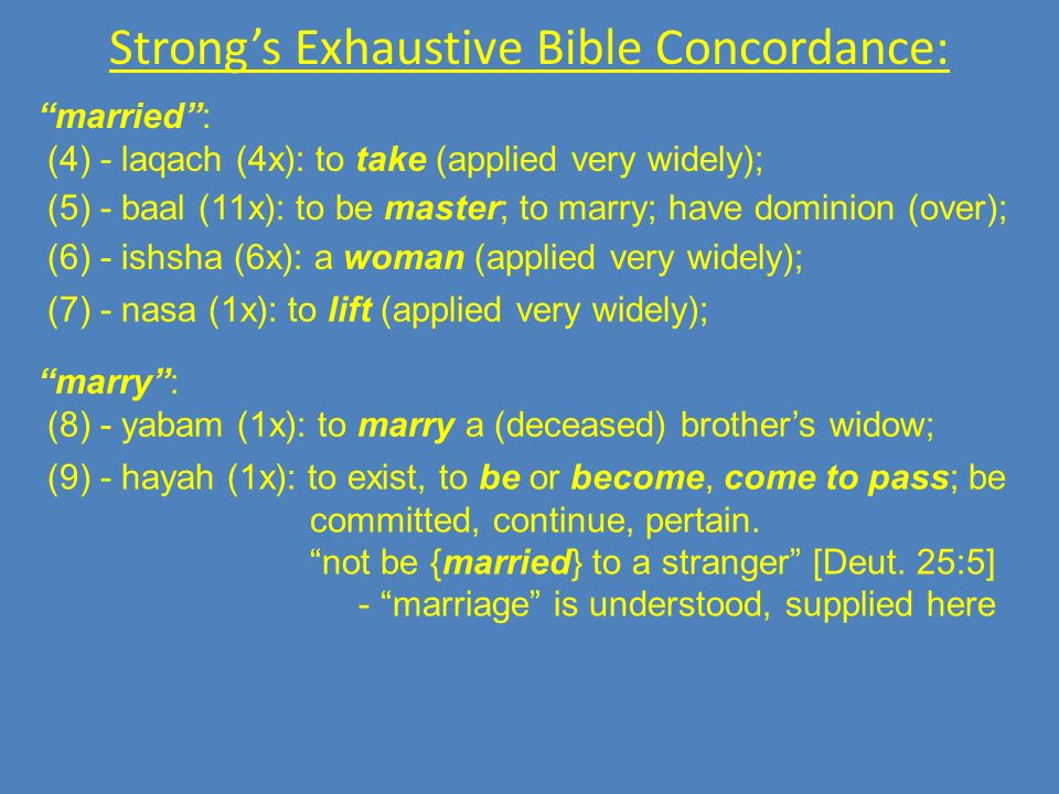 Strongs Exhaustive Bible Concordance: married: (4) - laqach (4x): to take (applied very widely); (5) - baal (11x): to be master; to marry; have dominion (over); (6) - ishsha (6x): a woman (applied very widely); (7) - nasa (1x): to lift (applied very widely); marry: (8) - yabam (1x): to marry a (deceased) brothers widow; (9) - hayah (1x): to exist, to be or become, come to pass; be committed, continue, pertain.