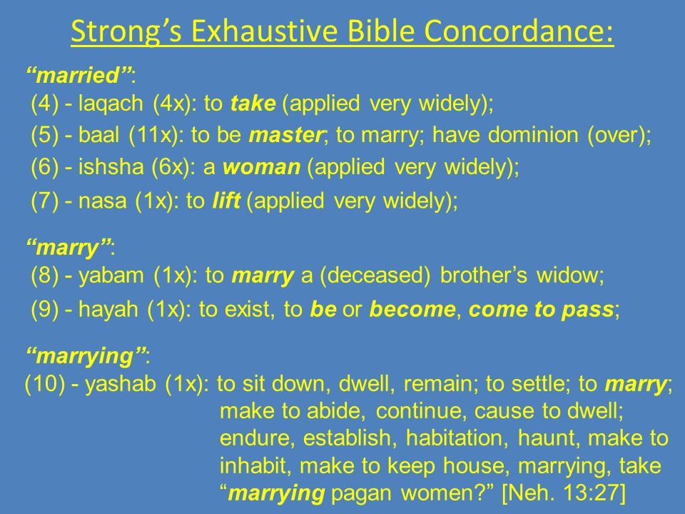 Strongs Exhaustive Bible Concordance: married: (4) - laqach (4x): to take (applied very widely); (5) - baal (11x): to be master; to marry; have dominion (over); (6) - ishsha (6x): a woman (applied very widely); (7) - nasa (1x): to lift (applied very widely); marry: (8) - yabam (1x): to marry a (deceased) brothers widow; (9) - hayah (1x): to exist, to be or become, come to pass; marrying: (10) - yashab (1x): to sit down, dwell, remain; to settle; to marry; make to abide, continue, cause to dwell; endure, establish, habitation, haunt, make to inhabit, make to keep house, marrying, take marrying pagan women.