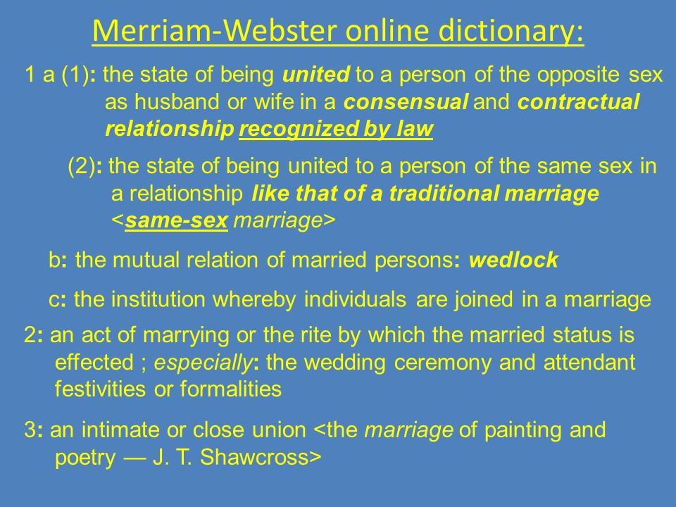 Merriam-Webster online dictionary: 1 a (1): the state of being united to a person of the opposite sex as husband or wife in a consensual and contractual relationship recognized by law (2): the state of being united to a person of the same sex in a relationship like that of a traditional marriage b: the mutual relation of married persons: wedlock c: the institution whereby individuals are joined in a marriage 2: an act of marrying or the rite by which the married status is effected ; especially: the wedding ceremony and attendant festivities or formalities 3: an intimate or close union <the marriage of painting and poetry J.