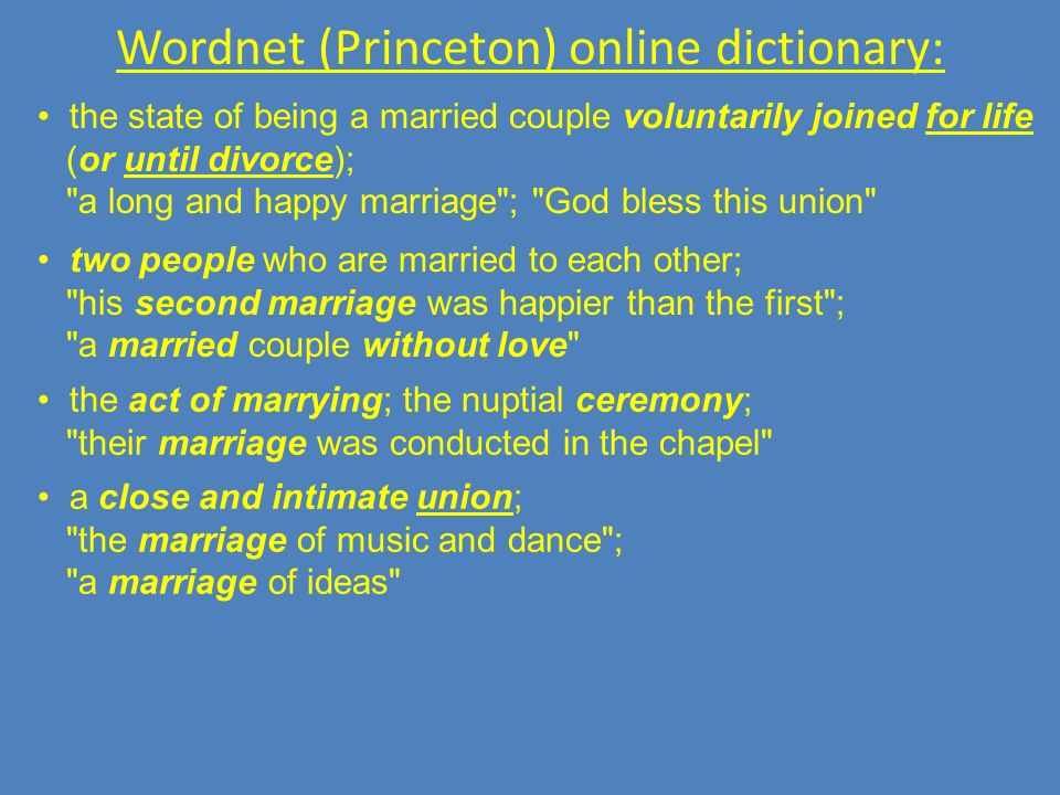 Wordnet (Princeton) online dictionary: the state of being a married couple voluntarily joined for life (or until divorce); a long and happy marriage ; God bless this union two people who are married to each other; his second marriage was happier than the first ; a married couple without love the act of marrying; the nuptial ceremony; their marriage was conducted in the chapel a close and intimate union; the marriage of music and dance ; a marriage of ideas