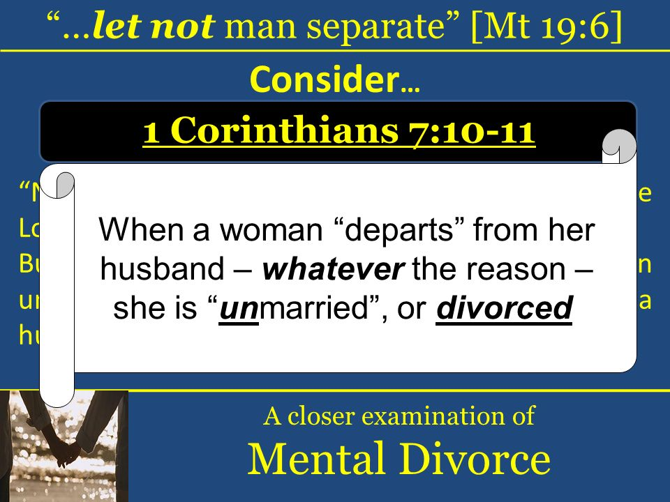 …let not man separate [Mt 19:6] A closer examination of Mental Divorce Consider … 1 Corinthians 7:10-11 Now to the married I command, yet not I but the Lord: A wife is not to depart from her husband.