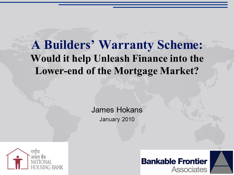 James Hokans January 2010 A Builders Warranty Scheme: Would it help Unleash Finance into the Lower-end of the Mortgage Market