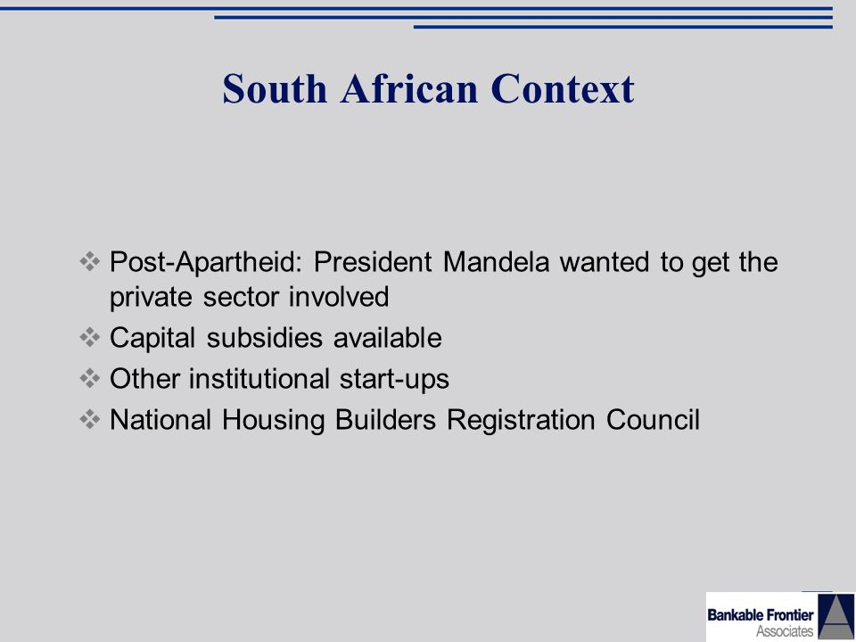 South African Context Post-Apartheid: President Mandela wanted to get the private sector involved Capital subsidies available Other institutional start-ups National Housing Builders Registration Council