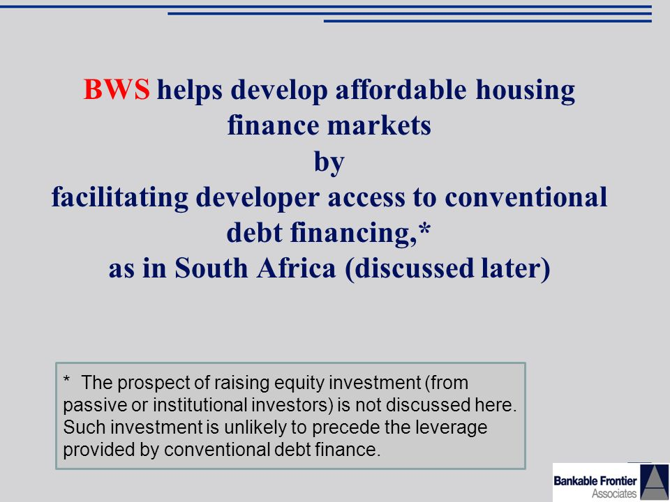 BWS helps develop affordable housing finance markets by facilitating developer access to conventional debt financing,* as in South Africa (discussed later) * The prospect of raising equity investment (from passive or institutional investors) is not discussed here.