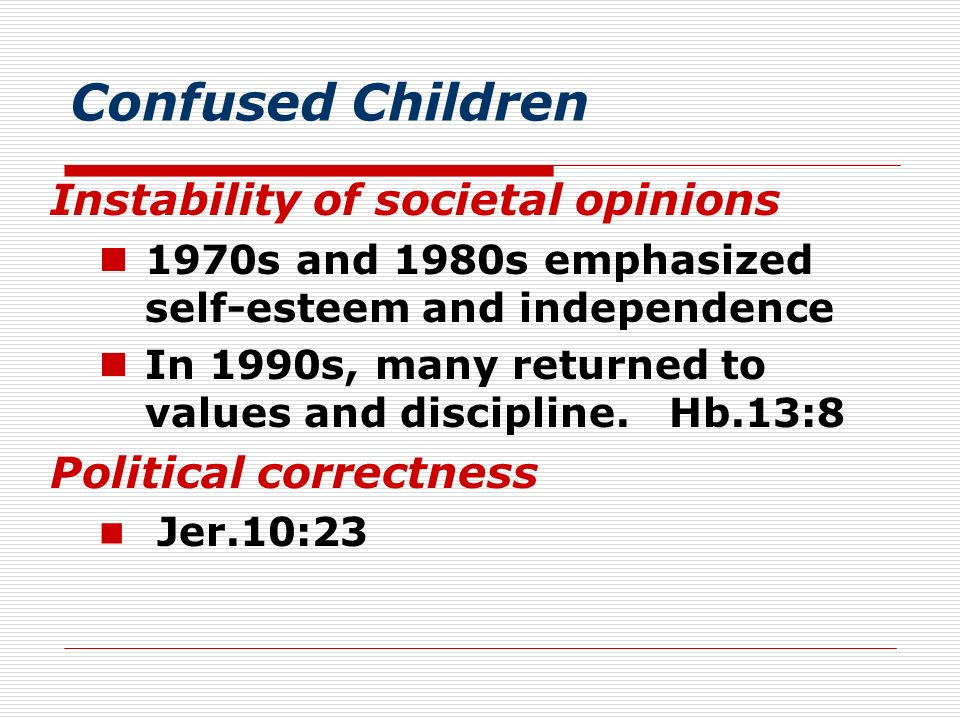 Confused Children Instability of societal opinions 1970s and 1980s emphasized self-esteem and independence In 1990s, many returned to values and disci
