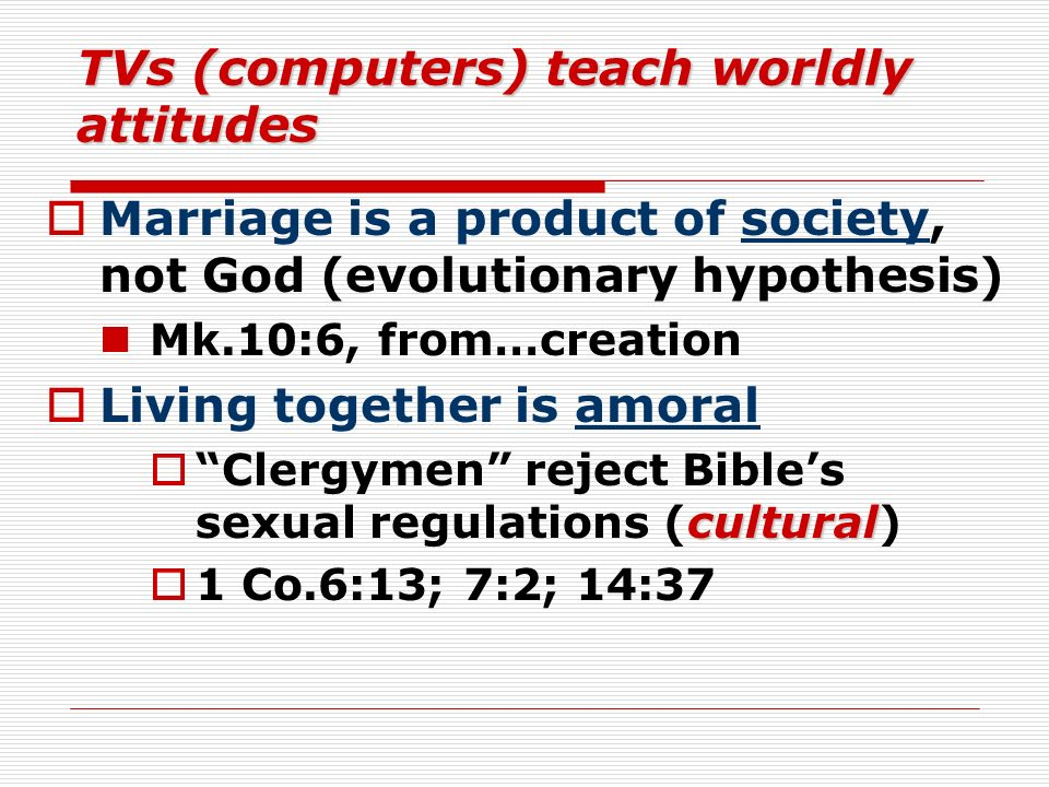 TVs (computers) teach worldly attitudes Marriage is a product of society, not God (evolutionary hypothesis) Mk.10:6, from…creation Living together is