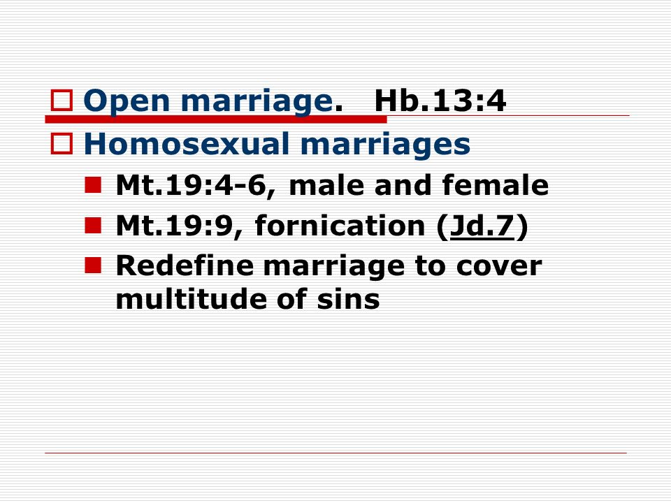 Open marriage. Hb.13:4 Homosexual marriages Mt.19:4-6, male and female Mt.19:9, fornication (Jd.7) Redefine marriage to cover multitude of sins