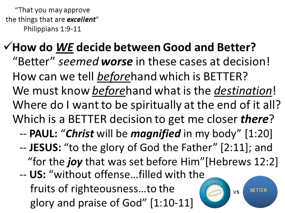 That you may approve the things that are excellent Philippians 1:9-11 BETTER VS Better seemed worse in these cases at decision! How do WE decide betwe