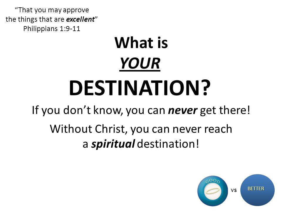 That you may approve the things that are excellent Philippians 1:9-11 BETTER VS What is YOUR DESTINATION? If you dont know, you can never get there! W