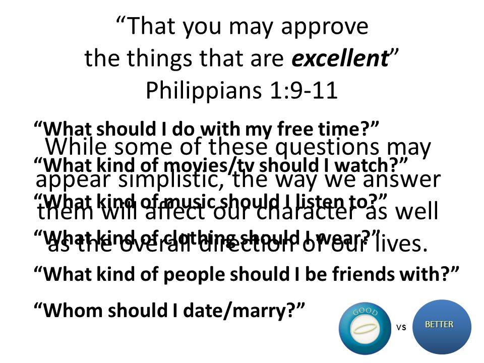 That you may approve the things that are excellent Philippians 1:9-11 BETTER VS Whom should I date/marry? What kind of music should I listen to? What