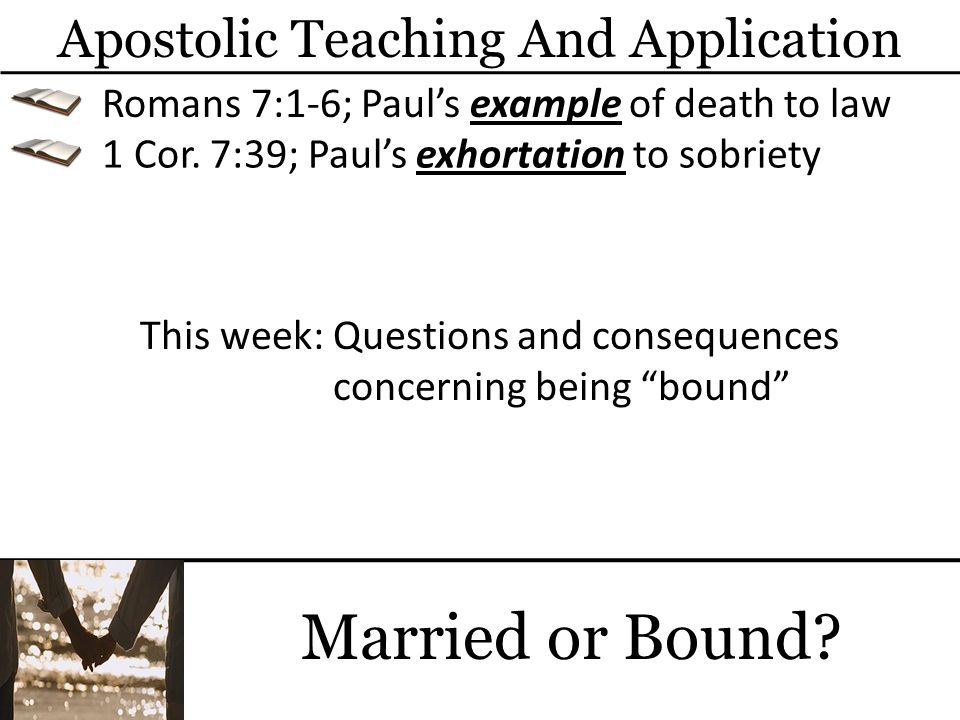 Married or Bound? Apostolic Teaching And Application Romans 7:1-6; Pauls example of death to law 1 Cor. 7:39; Pauls exhortation to sobriety This week: