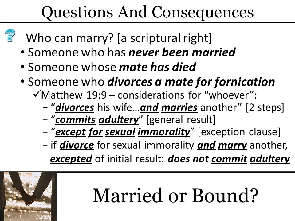 Questions And Consequences Married or Bound? Who can marry? [a scriptural right] Someone who has never been married Matthew 19:9 – considerations for