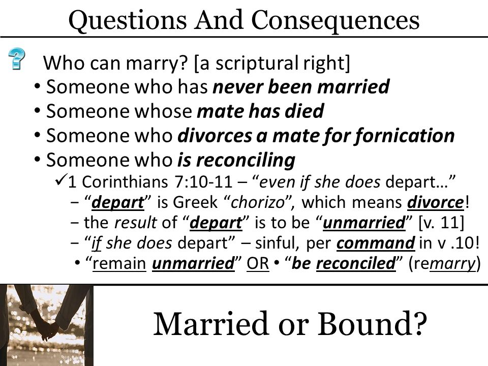 Questions And Consequences Married or Bound? Who can marry? [a scriptural right] Someone who has never been married 1 Corinthians 7:10-11 – even if sh