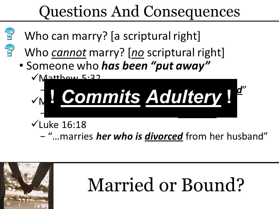 Questions And Consequences Married or Bound? Who can marry? [a scriptural right] Someone who has been put away Matthew 5:32 whoever marries a woman wh