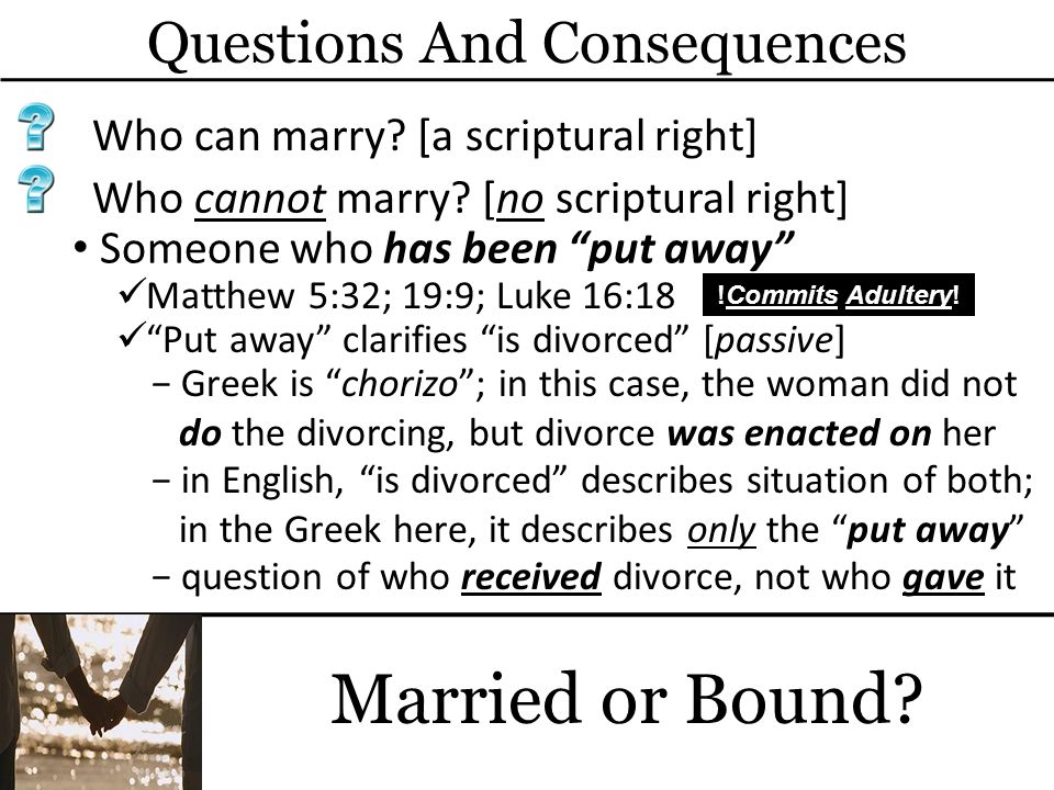 Questions And Consequences Married or Bound? Who can marry? [a scriptural right] Someone who has been put away Matthew 5:32; 19:9; Luke 16:18 Who cann