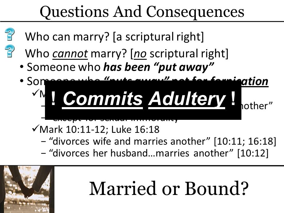 Questions And Consequences Married or Bound? Who can marry? [a scriptural right] Someone who has been put away Who cannot marry? [no scriptural right]