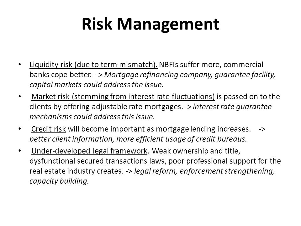 Risk Management Liquidity risk (due to term mismatch). NBFIs suffer more, commercial banks cope better. -> Mortgage refinancing company, guarantee fac