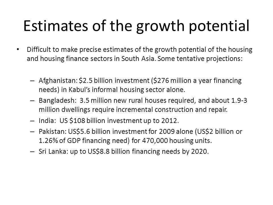 Estimates of the growth potential Difficult to make precise estimates of the growth potential of the housing and housing finance sectors in South Asia