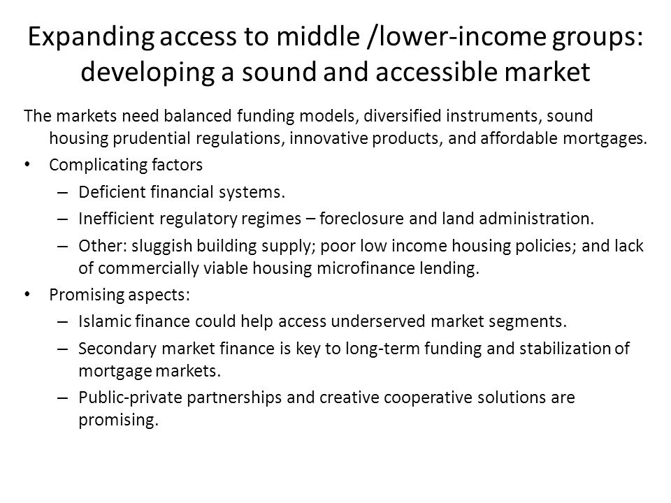 Expanding access to middle /lower-income groups: developing a sound and accessible market The markets need balanced funding models, diversified instru