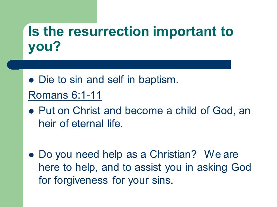Is the resurrection important to you? Die to sin and self in baptism. Romans 6:1-11 Put on Christ and become a child of God, an heir of eternal life.