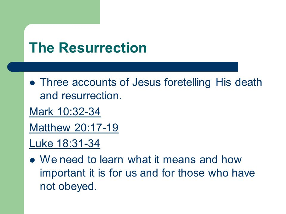 The Resurrection Three accounts of Jesus foretelling His death and resurrection. Mark 10:32-34 Matthew 20:17-19 Luke 18:31-34 We need to learn what it