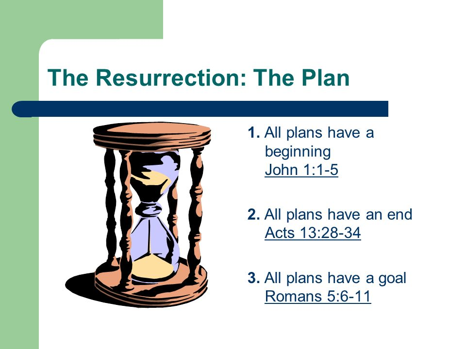 The Resurrection: The Plan 1. All plans have a beginning John 1:1-5 2. All plans have an end Acts 13:28-34 3. All plans have a goal Romans 5:6-11