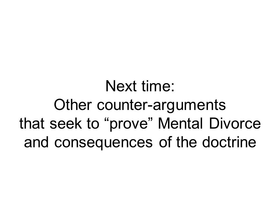 Next time: Other counter-arguments that seek to prove Mental Divorce and consequences of the doctrine